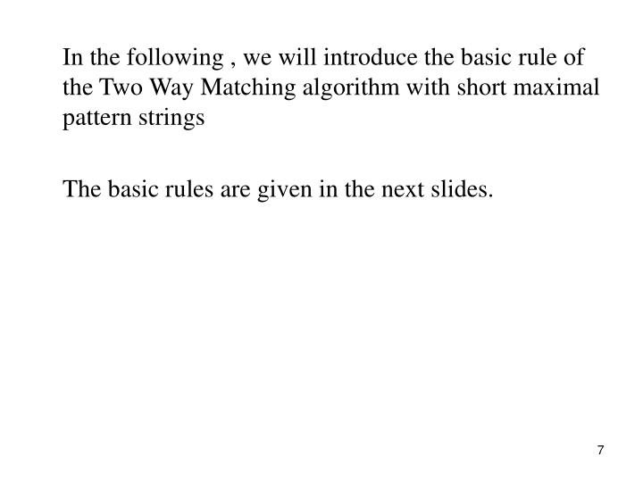 In the following , we will introduce the basic rule of the Two Way Matching algorithm with short maximal pattern strings