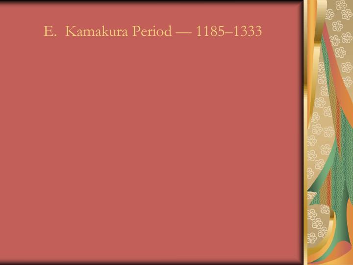 E.  Kamakura Period — 1185–1333