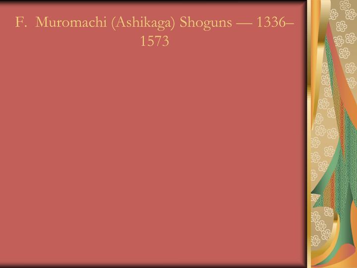 F.  Muromachi (Ashikaga) Shoguns — 1336–1573