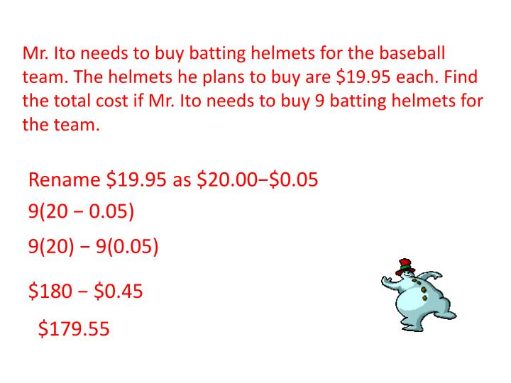 Mr. Ito needs to buy batting helmets for the baseball team. The helmets he plans to buy are $19.95 each. Find the total cost if Mr. Ito needs to buy 9 batting helmets for the team.