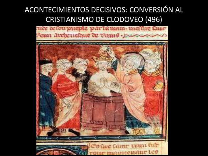 ACONTECIMIENTOS DECISIVOS: CONVERSIÓN AL CRISTIANISMO DE CLODOVEO (496)