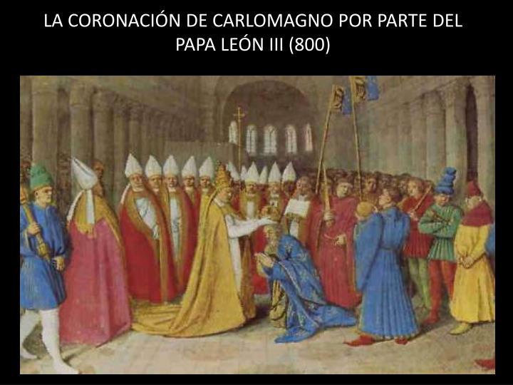 LA CORONACIÓN DE CARLOMAGNO POR PARTE DEL PAPA LEÓN III (800)