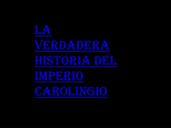 LA VERDADERA HISTORIA DEL IMPERIO CAROLINGIO