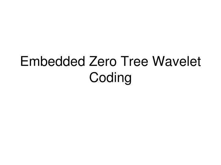 Embedded zero tree wavelet coding