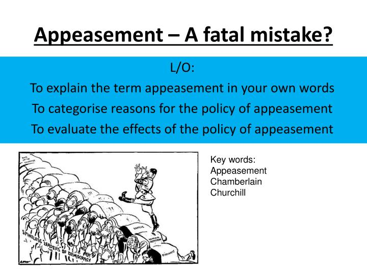 was the appeasement policy an error Appeasement was an active policy, and not a passive one allowing hitler to consolidate himself was a policy implemented by men confronted with real problems, doing their best in the circumstances of their time.