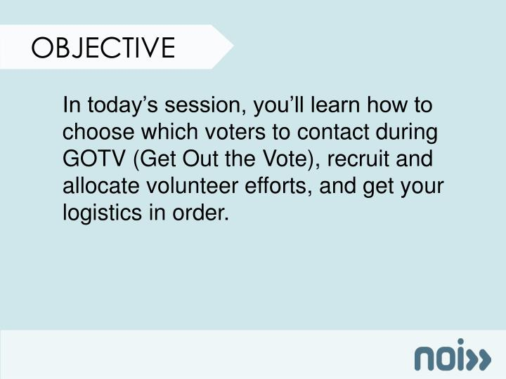 In today's session, you'll learn how to choose which voters to contact during GOTV (Get Out the Vote), recruit and allocate volunteer efforts, and get your logistics in order.