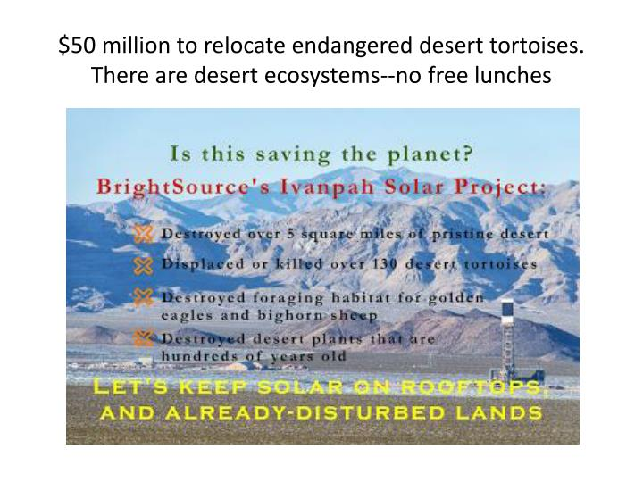 $50 million to relocate endangered desert tortoises.  There are desert ecosystems--no free lunches