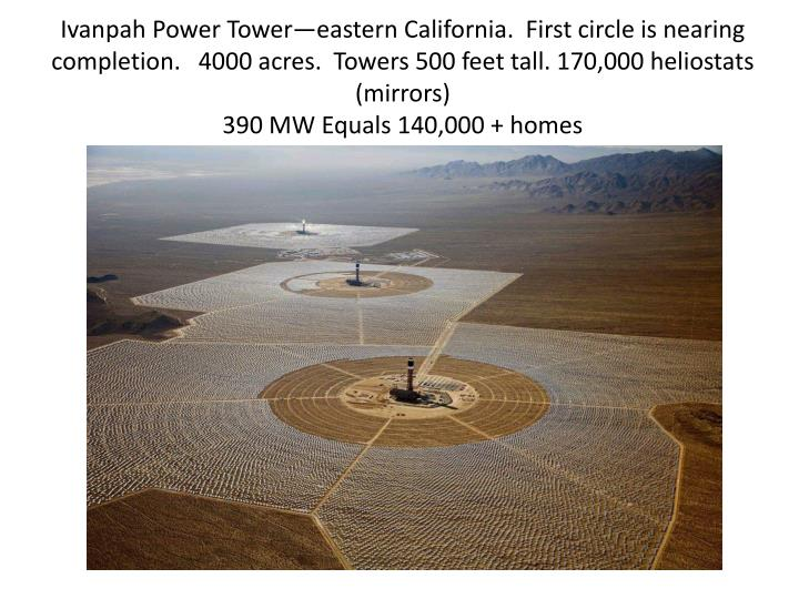 Ivanpah Power Tower—eastern California.  First circle is nearing completion.   4000 acres.  Towers 500 feet tall. 170,000 heliostats (mirrors)