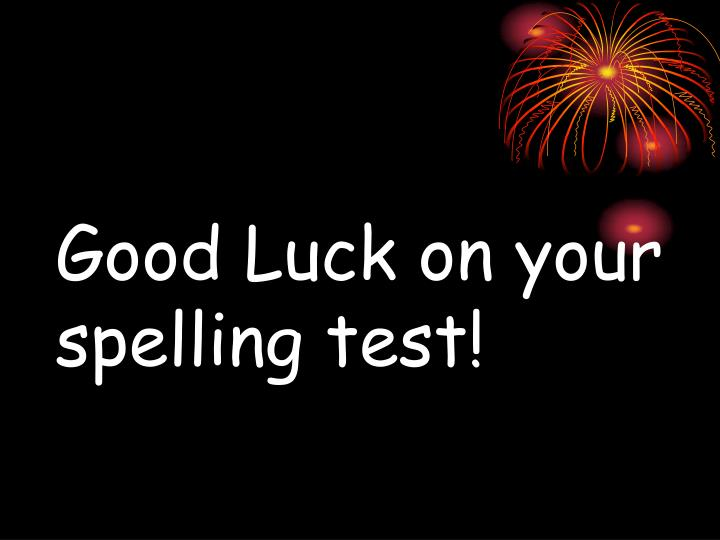 Good Luck on your spelling test!