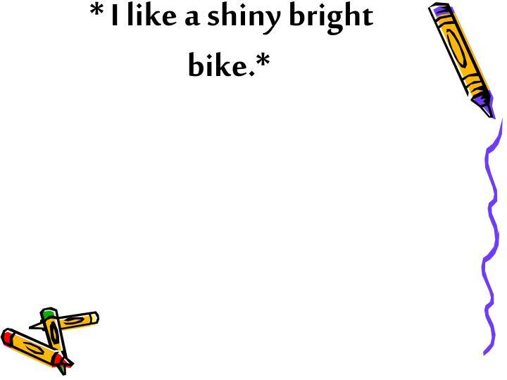 * I like a shiny bright bike.*