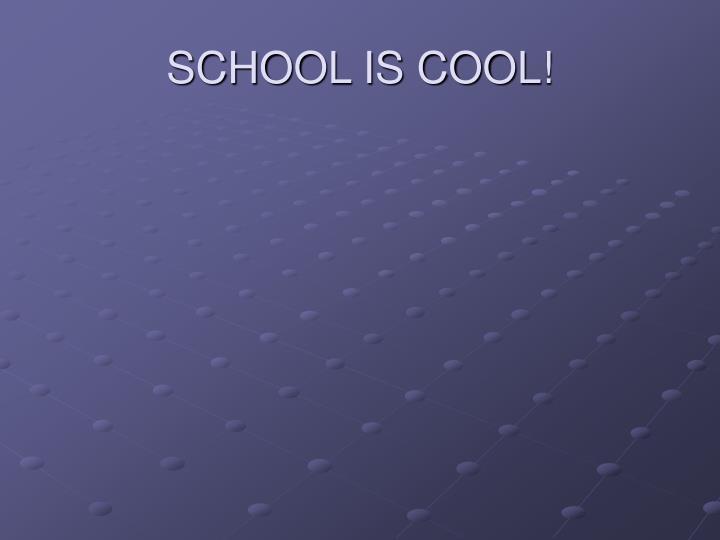 SCHOOL IS COOL!