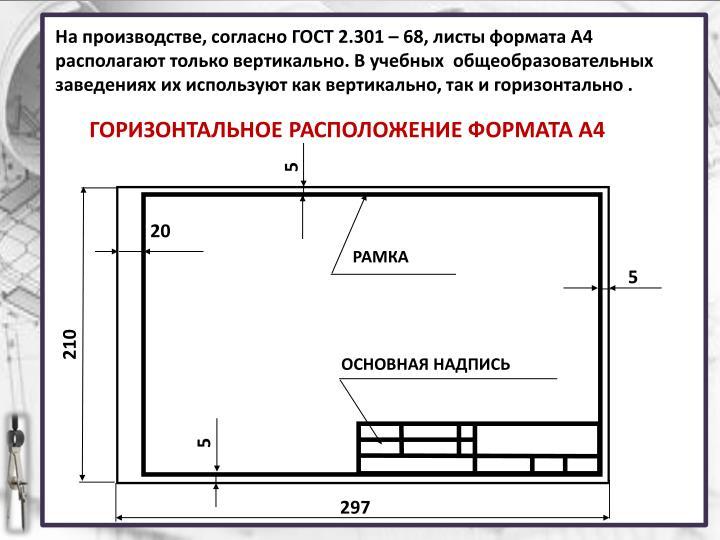 На производстве, согласно ГОСТ 2.301 – 68, листы формата А4 располагают только вертикально. В учебных  общеобразовательных заведениях их используют как вертикально, так и горизонтально .