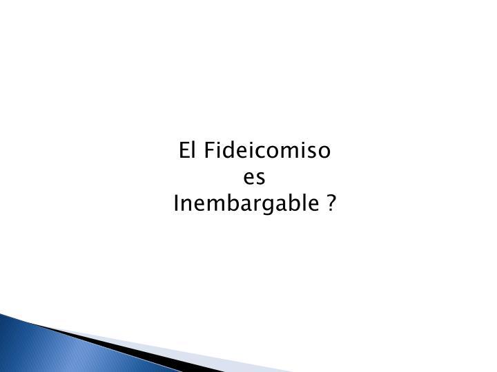 El Fideicomiso es Inembargable ?