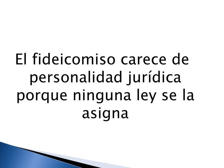 El fideicomiso carece de personalidad jurídica porque ninguna ley se la asigna