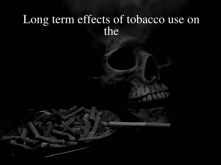 Long term effects of tobacco use on the