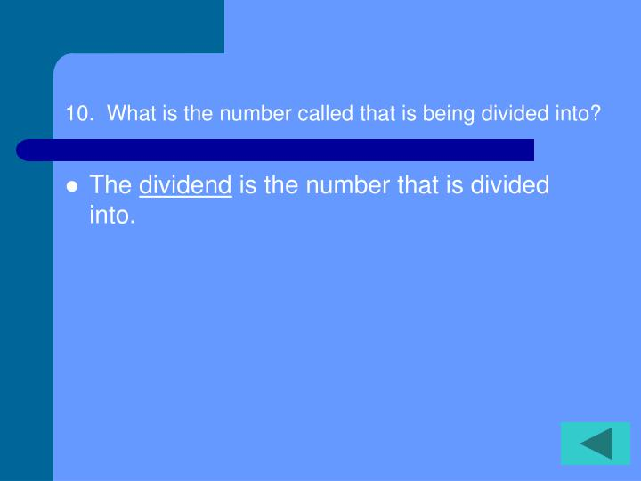 10.  What is the number called that is being divided into?