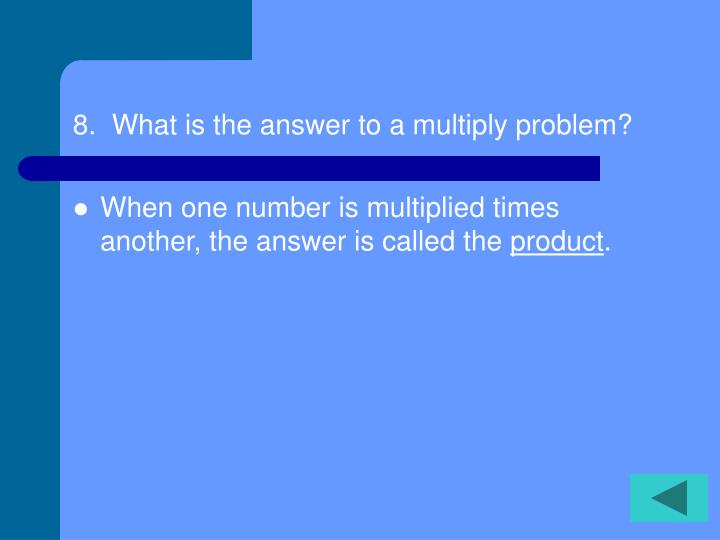 8.  What is the answer to a multiply problem?