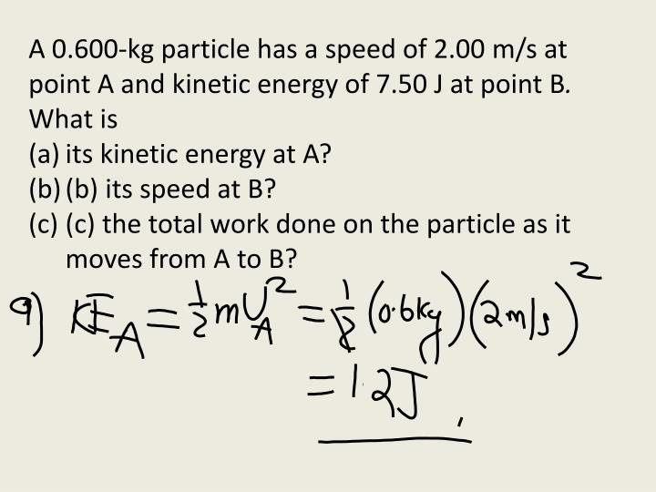 A 0.600-kg particle has a speed of 2.00 m/s at point A and kinetic energy of 7.50 J at point B