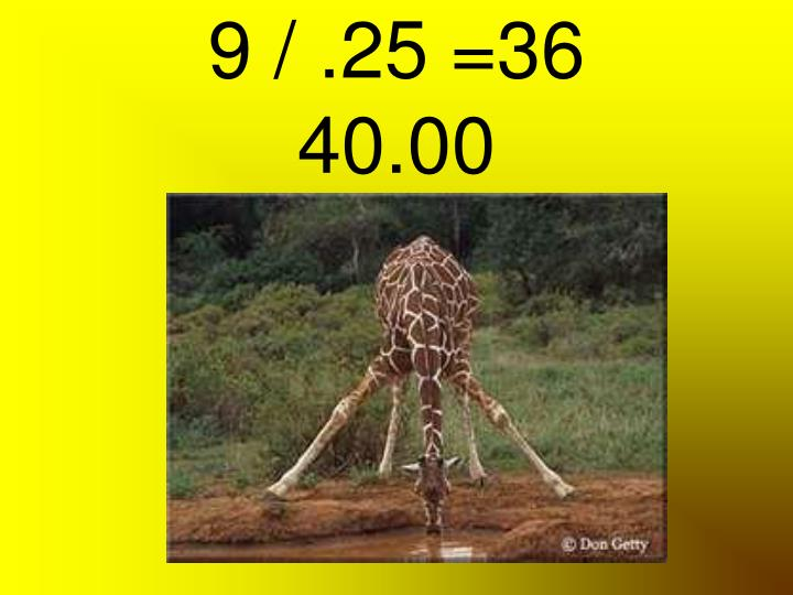 9 / .25 =36