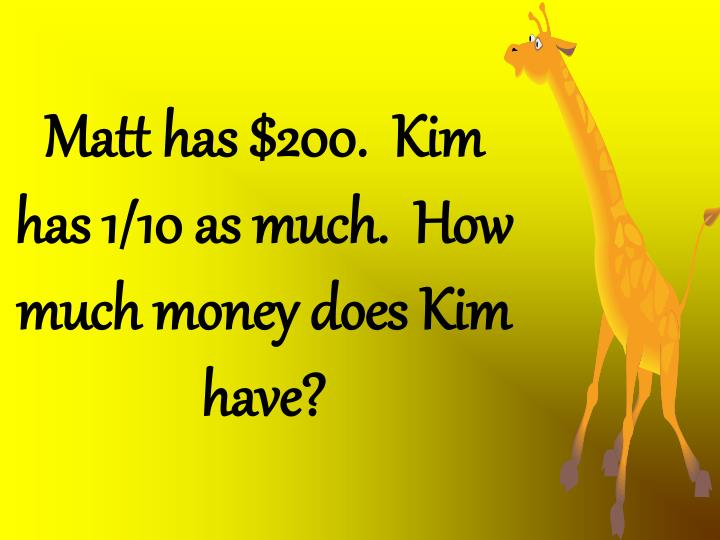 Matt has $200.  Kim has 1/10 as much.  How much money does Kim have?