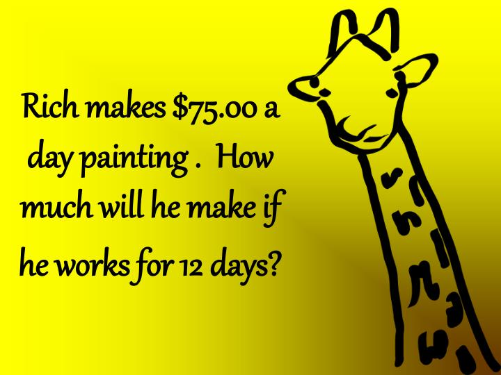 Rich makes $75.00 a day painting .  How much will he make if he works for 12 days?