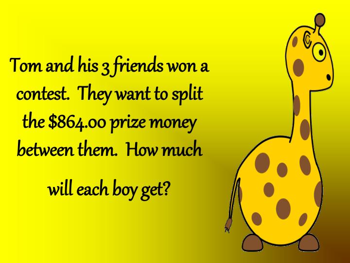 Tom and his 3 friends won a contest.  They want to split the $864.00 prize money between them.  How much will each boy get?