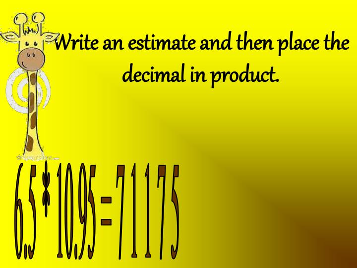 Write an estimate and then place the decimal in product.