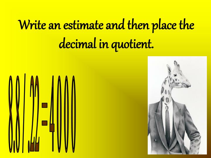 Write an estimate and then place the decimal in quotient.