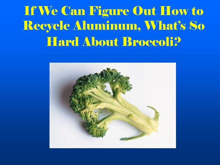 If we can figure out how to recycle aluminum what s so hard about broccoli