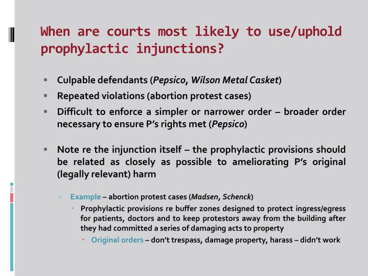 When are courts most likely to use/uphold prophylactic injunctions?