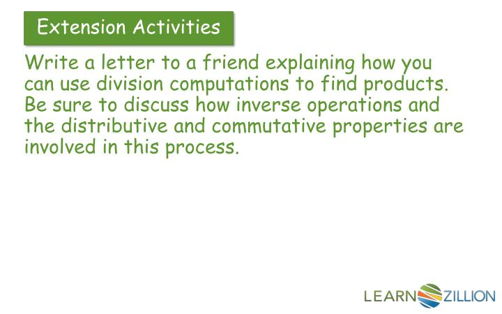Write a letter to a friend explaining how you can use division computations to find products.  Be sure to discuss how inverse operations and the distributive and commutative properties are involved in this process.
