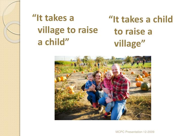"""It takes a village to raise a child"""
