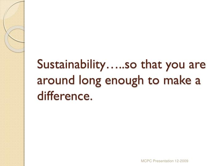 Sustainability…..so that you are  around long enough to make a difference.