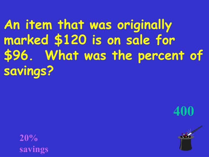An item that was originally marked $120 is on sale for $96.  What was the percent of savings?