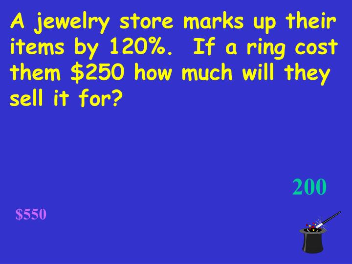 A jewelry store marks up their items by 120%.  If a ring cost them $250 how much will they sell it for?