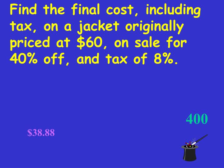 Find the final cost, including tax, on a jacket originally priced at $60, on sale for 40% off, and tax of 8%.