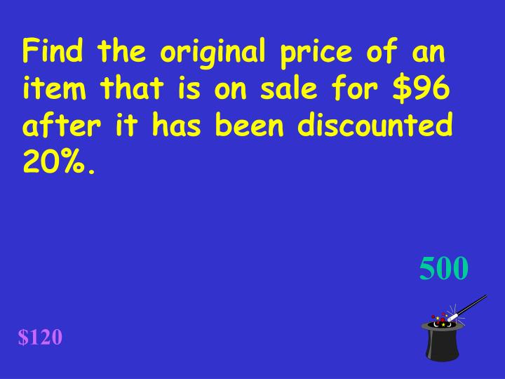 Find the original price of an item that is on sale for $96 after it has been discounted 20%.
