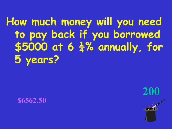 How much money will you need to pay back if you borrowed $5000 at 6 ¼% annually, for 5 years?