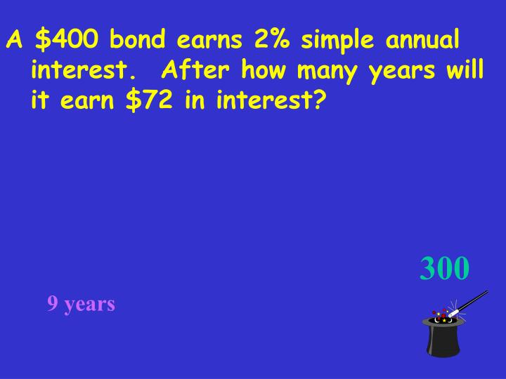 A $400 bond earns 2% simple annual interest.  After how many years will it earn $72 in interest?