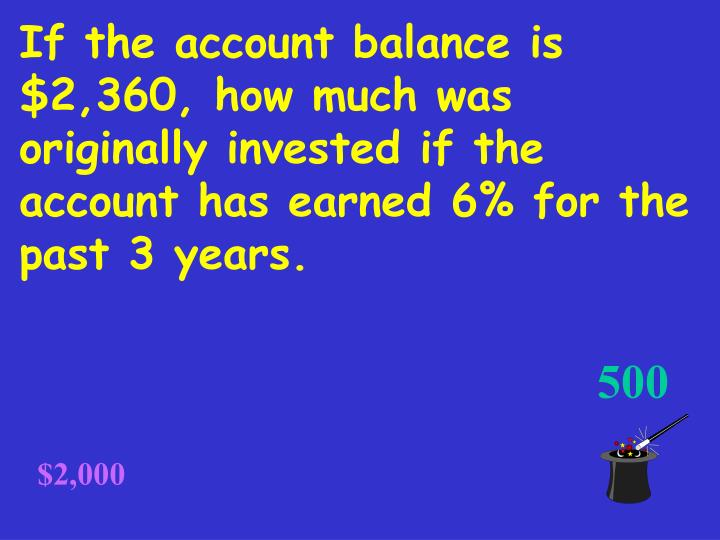 If the account balance is $2,360, how much was originally invested if the account has earned 6% for the past 3 years.