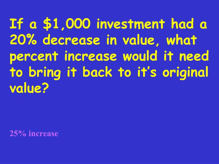 If a $1,000 investment had a 20% decrease in value, what percent increase would it need to bring it back to it's original value?