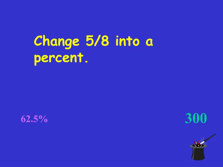 Change 5/8 into a percent.