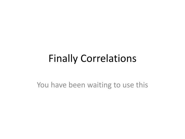 Finally Correlations