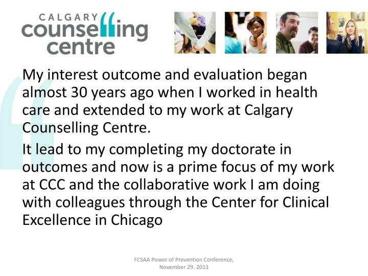 My interest outcome and evaluation began almost 30 years ago when I worked in health care and extended to my work at Calgary Counselling Centre.