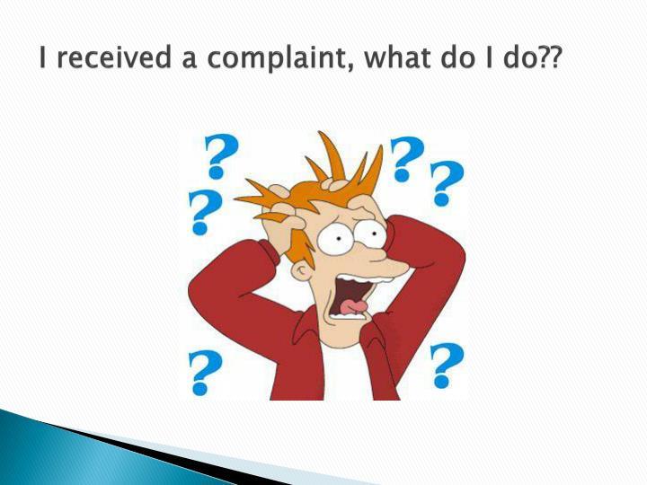 I received a complaint, what do I do??