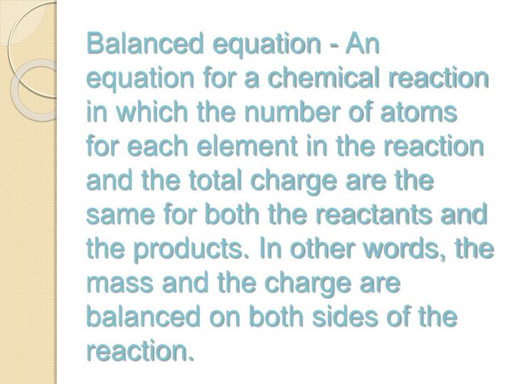 Balanced equation - An equation for a chemical reaction in which the number of atoms for each element in the reaction and the total charge are the same for both the reactants and the products. In other words, the mass and the charge are balanced on both sides of the reaction.