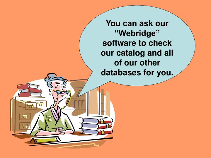 "You can ask our ""Webridge"" software to check our catalog and all of our other databases for you."