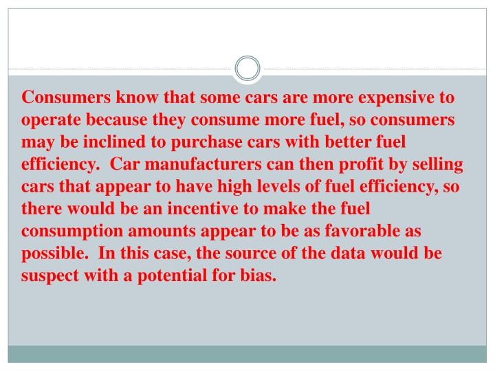 Consumers know that some cars are more expensive to operate because they consume more fuel, so consumers may be inclined to purchase cars with better fuel efficiency.  Car manufacturers can then profit by selling cars that appear to have high levels of fuel efficiency, so there would be an incentive to make the fuel consumption amounts appear to be as favorable as possible.  In this case, the source of the data would be suspect with a potential for bias.