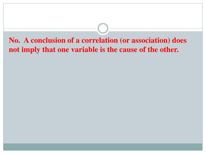 No.  A conclusion of a correlation (or association) does not imply that one variable is the cause of the other.