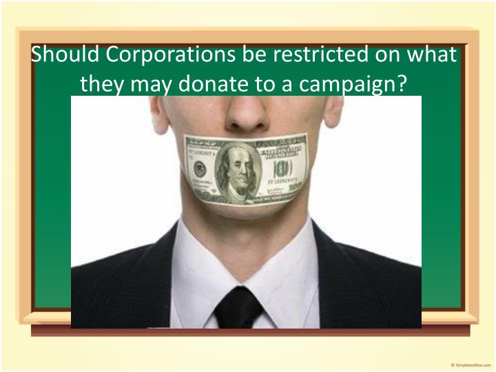 Should Corporations be restricted on what they may donate to a campaign?